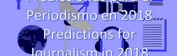 Predicciones para el Periodismo en 2018 . Predictions for Journalism in 2018